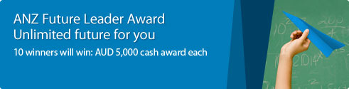 ANZ Future Leader Award. Unlimited future for you. 10 winners will win: AUD 5,000 cash award such.