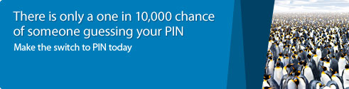 There is only a one in 10,000 chance of someone guessing your PIN.Make the switch to PIN today.