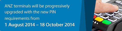 ANZ terminals will be progressively upgraded with the new PIN requirements from 01 august 201 to 18 october 2014