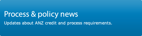 Process and policy news. Updates about ANZ credit and process requirements.
