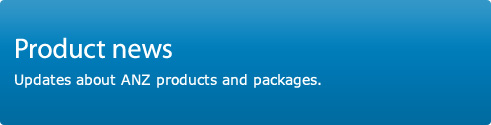 Product news. Updates about ANZ products and packages.