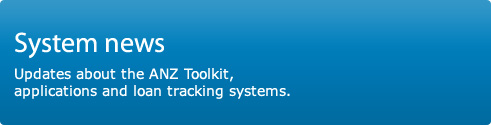 System news. Updates about the ANZ Toolkit, applications and loan tracking systems.