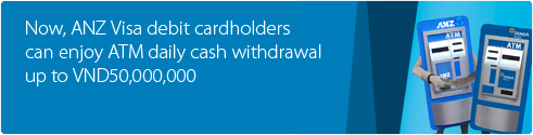 Now, ANZ Visa debit cardholders can enjoy ATM daily cash withdrawal up to VND 50,000,000