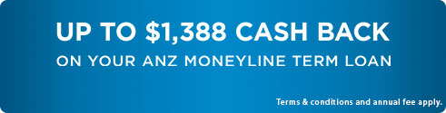 UP TO $1,388 CASH BACK ON YOUR ANZ MONEYLINE TERM LOAN