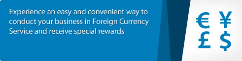 Experience an easy and convenient way to conduct your business in Foreign Currency Service and receive special rewards