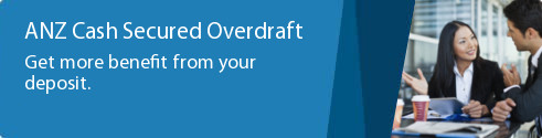 ANZ Cash Secured Overdraft. Get more benefit from your deposit.