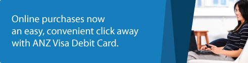 Online purchases now an easy, convenient click away with ANZ Visa Debit Card.