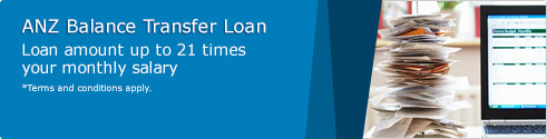 ANZ Balance Transfer Loan. Loan amount up to 21 times your monthly salary. *Terms and conditions apply