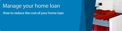 Manage your home loan. How to reduce the cost of your home loan